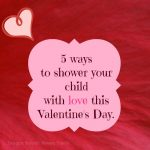 5 ways to shower your child with love this Valentine's Day.