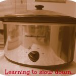 Learning to slow down, in the kitchen, with my Slow Cooker!