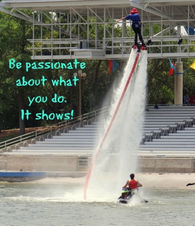 Be passionate about what you do. It shows!