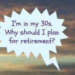 I'm in my 30s. Why should I plan for retirement?