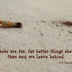 There are far, far better things ahead than any we leave behind.- C.S. Lewis quote