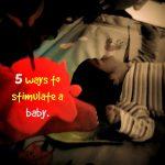 5 ways to stimulate a baby.