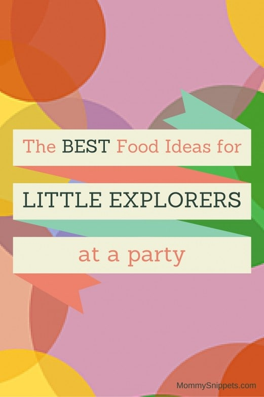 The Best Food Ideas for Little Explorers at a Party - MommySnippets.com